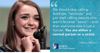 """America, Gif, and Tumblr: 65  We should stop calling  feminists """"feminists"""" and  just start calling people who  aren't feminist """"sexist""""-and  then everyone else is just a  human. You are either a  normal person or a sexist.  Maisie Williams  NARAL  Pro-Choice America <figure class=""""tmblr-full"""" data-orig-width=""""470"""" data-orig-height=""""332"""" data-tumblr-attribution=""""somewhatfrozen-blog:aBoZa4uYbvACvnnyz4N_5g:ZDNmLl1c_4hVa"""" data-orig-src=""""https://78.media.tumblr.com/10fcc07e3526be12c8ee4e00883a9f5e/tumblr_njith8GKxF1unv25eo1_500.gif""""><img src=""""https://78.media.tumblr.com/10fcc07e3526be12c8ee4e00883a9f5e/tumblr_inline_ogfxf7yRDE1rw09tq_500.gif"""" data-orig-width=""""470"""" data-orig-height=""""332"""" data-orig-src=""""https://78.media.tumblr.com/10fcc07e3526be12c8ee4e00883a9f5e/tumblr_njith8GKxF1unv25eo1_500.gif""""/></figure>"""