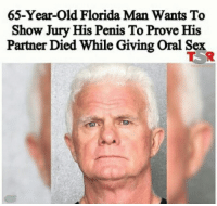 me irl: 65-Year-old Florida Man Wants To  Show Jury His Penis To Prove His  Partner Died While Giving oral Sex me irl