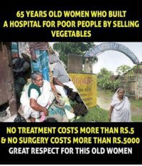 Memes, Hospital, and 🤖: 65 YEARS OLD WOMEN WHO BUILT  A HOSPITAL FOR POOR PEOPLE BYSELLING  VEGETABLES  NO TREATMENT COSTS MORETHAN RS.5  & NO SURGERY COSTS MORE THAN RS.5000  GREAT RESPECT FOR THIS OLD WOMEN