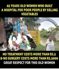 Respect: 65 YEARS OLD WOMEN WHO BUILT  A HOSPITAL FOR POOR PEOPLE BYSELLING  VEGETABLES  NO TREATMENT COSTS MORETHAN RS.5  & NO SURGERY COSTS MORE THAN RS.5000  GREAT RESPECT FOR THIS OLD WOMEN Respect