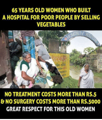 Memes, Hospital, and 🤖: 65 YEARS OLD WOMEN WHO BUILT  A HOSPITAL FOR POOR PEOPLE BY SELLING  VEGETABLES  NO TREATMENT COSTS MORE THAN RS.5  & NO SURGERY COSTS MORE THAN RS.5000  GREAT RESPECT FOR THIS OLD WOMEN