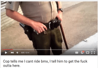 Fucking, Fuck, and Bmx: 0:01/0:14  Cop tells me l cant ride bmx, l tell him to get the fuck  outta here. A Youtube Snapshots Classic