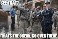 Meme WAR!! Army Calls out the Navy!: SEE THAT  THATSTHEOCEAN, COOVERTHERE Meme WAR!! Army Calls out the Navy!