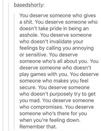 Funny, Shit, and Game: based shorty:  You deserve someone who gives  a shit. You deserve someone who  doesn't take pride in being an  asshole. You deserve someone  who doesn't invalidate your  feelings by calling you annoying  or sensitive. You deserve  someone who's all about you. You  deserve someone who doesn't  play games with you. You deserve  someone who makes you feel  secure. You deserve someone  who doesn't purposely try to get  you mad. You deserve someone  who compromises. You deserve  someone who's there for you  when you're feeling down.  Remember that. important