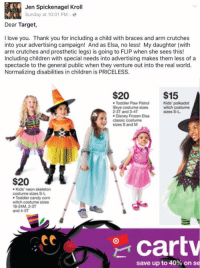 I love this so much: Jen Spickenagel Kroll  Sunday at 10:01 PM  Dear Target,  I love you. Thank you for including a child with braces and arm crutches  into your advertising campaign! And as Elsa, no less! My daughter (with  arm crutches and prosthetic legs) is going to FLIP when she sees this!  Including children with special needs into advertising makes them less of a  spectacle to the general public when they venture out into the real world.  Normalizing disabilities in children is PRICELESS.  $15  $20  Kids' polkadot  Toddler Paw Patrol  Skye costume sizes  witch costume  sizes S-L.  2-3T and 3-4T  Disney Frozen Elsa  classic costume  sizes S and M  $20  Kids' neon skeleton  costume sizes S-L.  Toddler candy corn  witch costume sizes  18-24M, 2-3T  and 4-5T  att  Cart  save up to 40% on se I love this so much