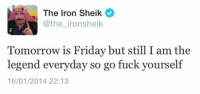 Friday, Fucking, and Ironic: The Iron Sheik  @the iron sheik  Tomorrow is Friday but still the  legend everyday so go fuck yourself  16/01/2014 22:13 Truer words have never been spoken...
