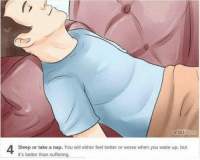 wikiHow  Sleep or take a nap. You will either feel better or worse when you wake up, but  it's better than suffering. Me whenever I have a problem