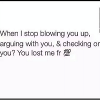 When I stop blowing you up,  arguing with you, & checking or  you? You lost me fr 10! Facts -love instagood me lmfao cute follow followme photooftheday happy tagsforlikes beautiful girl like selfie picoftheday hilarious fun smile friends like4like instadaily fashion igers instalike quotes instafunny f4f follow funny funnymeme sotrue