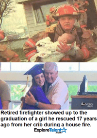 Fate has a mysterious way of working itself out <3: 65C NEWS  Retired firefighter showed up to the  graduation of a girl he rescued 17 years  ago from her crib during a house fire.  Talent  Explore Fate has a mysterious way of working itself out <3