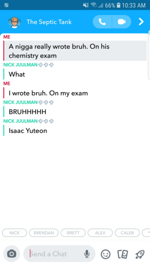 It really do be that way sometimes 😔: 66%  10:33 AM  NHL  The Septic Tank  МЕ  A nigga really wrote bruh. On his  chemistry exam  NICK JUULMAN  What  ME  I wrote bruh. On my exam  NICK JUULMAN  BRUHHHHH  NICK JUULMAN  Isaac Yuteon  BRENDAN  NICK  BRETT  ALEX  CALEB  Send a Chat It really do be that way sometimes 😔
