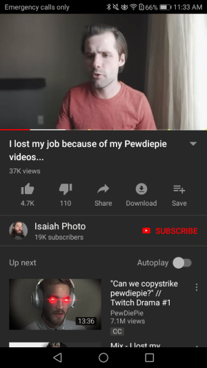"Twitch, Videos, and Lost: 66%  11:33 AM  Emergency calls only  I lost my job because of my Pewdiepie  videos...  37K views  Share  Download  4.7K  110  Save  Isaiah Photo  SUBSCRIBE  19K subscribers  Autoplay  Up next  copystrike  pewdiepie?"" //  Twitch Drama #1  ""Can we  PewDiePie  7.1M views  13:36  СС  Mix - I lost my. This guy lost his job as a photographer because he supported pewdiepie in a few videos,the mainstream media has yet again gone too far, this man lost his job because some people believe the stories of the media https://youtu.be/huoave91XYI this is the full video if you want the full context"