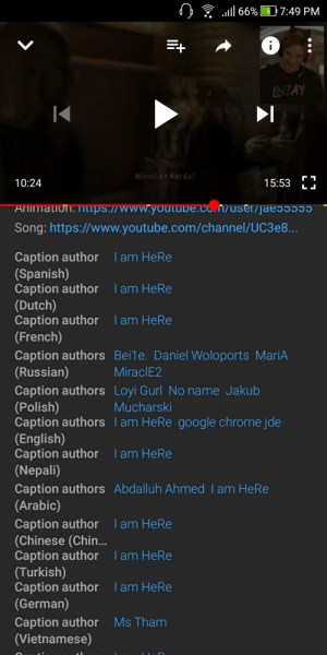 Felix please do something about this guy(I am HeRe). He puts subtitles that are not accurate on almost each language.: 66% 7:49 PM  V  NIAY  Miroslav Korda?  10:24  15:53  L  Animation. ntps.//www.yolbe.co.n/user/jae  Song:https://www.youtube.com/channel/UC3 e8...  Caption author  (Spanish)  Caption author  (Dutch)  Caption author lam HeRe  (French)  Caption authors Bei1e. Daniel Woloports MariA  (Russian)  Caption authors Loyi GurlNo name Jakub  (Polish)  Caption authors lam HeRe google chrome jde  (English)  Caption author  (Nepali)  Caption authors Abdalluh Ahmed l am HeRe  (Arabic)  Iam HeRe  I am HeRe  MiraclE2  Mucharski  I am HeRe  Caption author  (Chinese (Chin...  Caption author lam HeRe  (Turkish)  Caption author  (German)  l am HeRe  lam HeRe  Caption author  (Vietnamese)  Ms Tham Felix please do something about this guy(I am HeRe). He puts subtitles that are not accurate on almost each language.