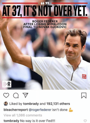 Tom Brady                  Roger Federer                        🤝 Not letting their age stop them from dominating: 66 99  AT 37,IT'S NOT OVER YET.  ROGER FEDERER  AFTER LOSING WIMBLEDON  FINAL TO NOVAK DJOKOVIC  UNI  QLO  B R  a V  Liked by tombrady and 192,131 others  bleacherreport @rogerfederer isn't done  View all 1,086 comments  tombrady No way is it over Fed!! Tom Brady                  Roger Federer                        🤝 Not letting their age stop them from dominating