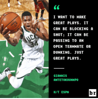 Giannis wants to be great.: 66  C  I WANT TO MAKE  GREAT PLAYS. IT  CAN BE BLOCKING A  SHOT ; IT CAN BE  PASSING TO AN  OPEN TEAMMATE OR  DUNKING. JUST  GREAT PLAYS  H/T ESPN  r  TGE  E-NB  NET  A .KNATS  MSCA  AUS  Y0C0MJY  OAL  TM  TLBT  A.L  IGEGP  NTN  SK  NTB., 1  IT  10  AA  TSNKA  NT  NE  S wEN0SENE  AT  RAHAPUR  IN  IGCSPODG  GA Giannis wants to be great.