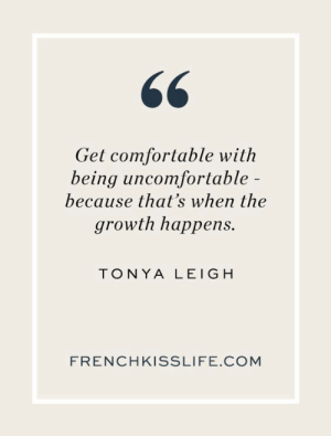 Comfortable, Com, and Get: 66  Get comfortable with  being uncomfortable -  because that's when the  growth happens.  TONYA LEIGH  FRENCHKISSLIFE.COM