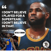 Bruh, LeBron James, and Lebron: 66  I DON'T BELIEVE  I PLAYED FOR A  SUPERTEAM  I DON'T BELIEVE  IN THAT.  LEBRON JAMES  REALLY BRUH!  NEA 😅😅😅😅 #keepingitreal