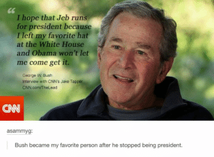 G. W.omg-humor.tumblr.com: 66  I hope that Jeb runs  for president because  I left my favorite hat  at the White House  and Obama won't let  me come get it.  George W. Bush  Interview with CNN's Jake Tapper  CNN.com/TheLead  asammyg:  Bush became my favorite person after he stopped being president. G. W.omg-humor.tumblr.com