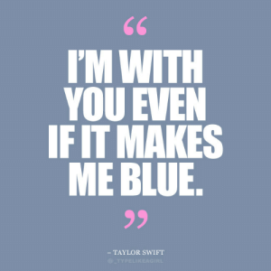 taylor: 66  I'M WITH  YOU EVEN  IF IT MAKES  ME BLUE.  99  TAYLOR SWIFT  @TYPELIKEAGIRL