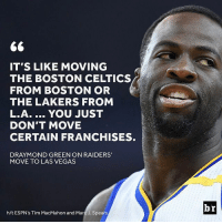 Boston Celtics, Draymond Green, and Los Angeles Lakers: 66  IT'S LIKE MOVING  THE BOSTON CELTICS  FROM BOSTON OR  THE LAKERS FROM  L.A. YOU JUST  DON'T MOVE  CERTAIN FRANCHISES.  DRAYMOND GREEN ON RAIDERS'  MOVE TO LAS VEGAS  h/t ESPN's Tim MacMahon and Marc J. Spears  br Draymond isn't about the move.