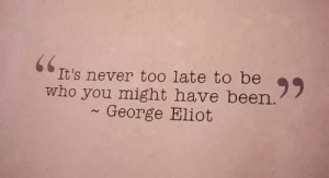 50 Inspirational Pictures Quotes That Could Change Your Life #sayingimages #inspirationalpicturesquotes: 66  It's never to0 late to be  who you might have been.  George Eliot 50 Inspirational Pictures Quotes That Could Change Your Life #sayingimages #inspirationalpicturesquotes