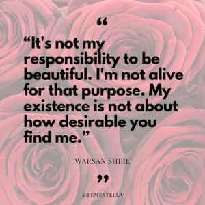 "Desirable: 66  ""It's not my  responsibility to be  beautiful. I'm not alive  for that purpose. My  existence is not about  how desirable you  find me.""  99  WARSAN SHIRE  99  @FEMESTELLA"