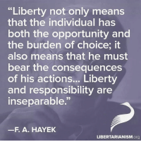 Thanks to the Libertarian Party of Florida for this post! To get involved locally, go to lp.org/states!: 66 Liberty not only means  that the individual has  both the opportunity and  the burden of choice, it  also means that he must  bear the consequences  of his actions... Liberty  and responsibility are  inseparable.  F. A. HAYEK  LIBERTARIANISM  org Thanks to the Libertarian Party of Florida for this post! To get involved locally, go to lp.org/states!