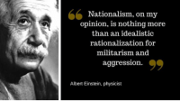 Albert Einstein, Memes, and Einstein: 66  Nationalism, on my  opinion, is nothing more  than an idealistic  rationalization for  militarism and  aggression.  Albert Einstein, physiist Agreed.