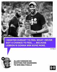 Allen Iverson, Finals, and Nba: 66  NS  I WANTED DURANT TO FEEL WHAT I NEVER  GOT A CHANCE TO FEEL  BECAUSE  LEBRON IS GONNA WIN SOME MORE.  HIT BIG 3  ALLEN IVERSON ON  ROOTING FOR WARRIORS  TO WIN NBA FINALS  BR AI wanted KD to get his first ring.