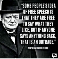 "Irs, Memes, and Outrageous: 66  ""SOME PEOPLE'S IDEA  OF FREE SPEECH IS  THAT THEY ARE FREE  TO SAY WHAT THEY  LIKE, BUT IF ANYONE  SAYS ANYTHING BACK,  THAT IS AN OUTRAGE.""  99  -SIR WINSTON CHURCHILL  Us  ララ  REN CI E.  DIREOAG  AL  FERTANU Hug  SCE  TNGT RC  PPAA  H IF CHI  IU UR  IO  OSYI  EEEWTTN TO  YUY  YA ING  ERT  TA  ' AI IR  FTS E.  OFA  SOHOK  TIYA  LAH  ST This is the world we live in today."
