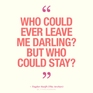 taylor: 66  WHO COULD  EVER LEAVE  ME DARLING?  BUT WHO  COULD STAY?  - Taylor Swift (The Archer)  @TYPELIKEAGIRL