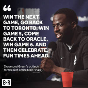 Dray ain't worried at all.: 66  WIN THE NEXT  GAME, GO BACK  TO TORONTO, WIN  GAME 5, COME  BACK TO ORACLE,  WIN GAME 6. AND  THEN CELEBRATE  FUN TIMES AHEAD  Draymond Green's outlook  for the rest of the NBA Finals  B R Dray ain't worried at all.