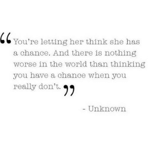 https://iglovequotes.net/: 66 You're letting her think she has  a chance. And there is nothing  worse in the world than thinking  you have a chance when you  really don't. 99  Unknown https://iglovequotes.net/