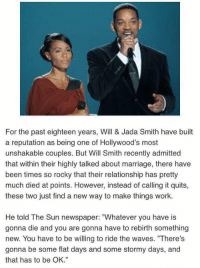 """that's why I don't understand people that leave after little thing: For the past eighteen years, Will & Jada Smith have built  a reputation as being one of Hollywood's most  unshakable couples. But Will Smith recently admitted  that within their highly talked about marriage, there have  been times so rocky that their relationship has pretty  much died at points. However, instead of calling it quits,  these two just find a new way to make things work.  He told The Sun newspaper: """"Whatever you have is  gonna die and you are gonna have to rebirth something  new. You have to be willing to ride the waves. 'There's  gonna be some flat days and some stormy days, and  that has to be OK."""" that's why I don't understand people that leave after little thing"""