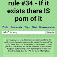 .: rule #34 If it  exists there IS  porn of it  Posts Comments Tags Wiki Documentation  Search  WMD in Iraq  No images were found to match the search criteria. Try  looking up a character/series/artist by another name if they  go by more than one. Remember to use underscores in  place of spaces and not to use commas. If you came to  this page by following a link, try using the search box  directly instead. See the FAQ for more information. .