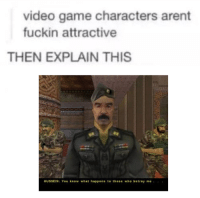 ,.: video game characters arent  fuckin attractive  THEN EXPLAIN THIS  HUSSEIN: You know what happens to those who betray me ,.