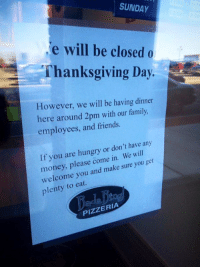 I love this: SUNDAY  e will be closed o  Thanksgiving Day.  However, we will be having dinner  here around 2pm with our family,  employees, and friends.  have any  If you are hungry or don't will  get  money, please come in. We you welcome you and make sure plenty eat  PIZZERIA I love this