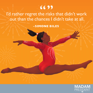 You don't become a four-time world all-around champ by playing it safe. #WomensHistoryMonth: 6699  l'd rather regret the risks that didn't work  out than the chances I didn't take at all.  -SIMONE BILES  MADAM  PRESIDENT You don't become a four-time world all-around champ by playing it safe. #WomensHistoryMonth