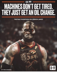 They don't make them like LeBron anymore.: 6699  MACHINES DON'T GET TIRED  THEY JUST GET AN OIL CHANGE  TRISTAN THOMPSON ON LEBRON JAMES  B-R  H/T MIKE ZAVAGNO They don't make them like LeBron anymore.