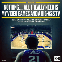It's the simple things in life.: 6699  NOTHING....ALLI REALLY NEEDIS  MY VIDEO GAMES AND A BIG-ASS TV  JOEL EMBIID ON WHAT HE BOUGHT HIMSELF  AFTER SIGNING HIS EXTENSION  21  B R  HIT ESPN It's the simple things in life.