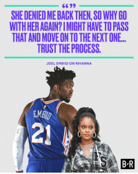 Embiid has moved on.: 6699  SHE DENIED ME BACK THEN,SO WHY GO  WITH HER AGAIN?IMIGHT HAVE TO PASS  THAT AND MOVE ON TO THE NEXT ONE.  TRUST THE PROCESS.  JOEL EMBIID ON RIHANNA  MB  21  B R Embiid has moved on.