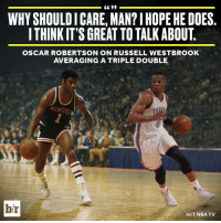 Sports, Oscar, and Big O: 6699  WHYSHOULDICARE, MAN?IHOPEHE DOES  ITHINKIT'S GREAT TO TALK ABOUT  OSCAR ROBERTSON ON RUSSELL WESTBROOK  AVERAGING A TRIPLE DOUBLE  b/r  HIT NBA TV The Big O is rooting for Russ.