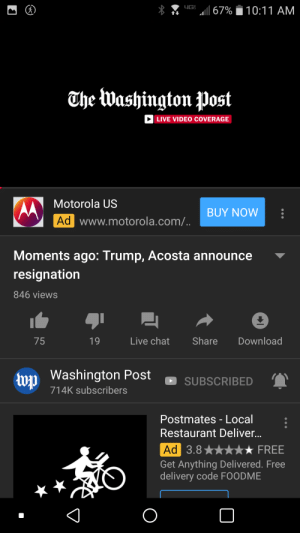Both resign?? Nope.: 67%  10:11 AM  The Washington Post  LIVE VIDEO COVERAGE  Motorola US  BUY NOW  Ad www.motorola.com/..  Moments ago: Trump, Acosta announce  resignation  846 views  Live chat  Share  Download  19  75  wy Washington Post  SUBSCRIBED  714K subscribers  Postmates - Local  Restaurant Deliver...  FREE  Ad 3.8  Get Anything Delivered. Free  delivery code FOODME Both resign?? Nope.