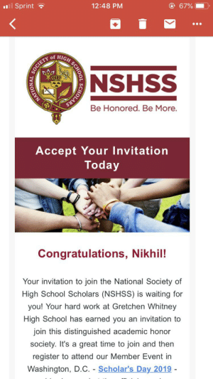 College, School, and Work: 67%  12:48 PM  l Sprint  GH SCHOOL  of  NSHSS  Be Honored. Be More.  Accept Your Invitation  Today  Congratulations, Nikhil!  Your invitation to join the National Society of  High School Scholars (NSHSS) is waiting for  you! Your hard work at Gretchen Whitney  High School has earned you an invitation to  join this distinguished academic honor  society. It's a great time to join and then  register to attend our Member Event in  Washington, D.C. Scholar's Day 2019 -  SOCIETY  IONAL  NATIO  SCHOLARS Should I accept my invitation? I think it will PAD my college app