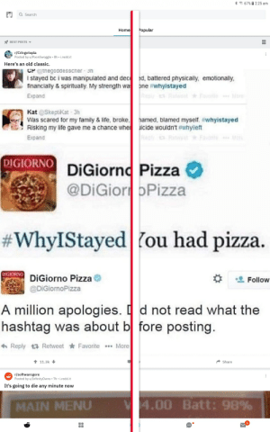 Family, Life, and Pizza: 67%2:25 am  Q Search  Home  Popular  BEST POSTS  r/Cringetopia  Posted by u/PoonSwoggle 8h i.redd.it  Here's an old classic.  CPtnegoadesscher sn  I stayed bc i was manipulated and dec ed, battered physically, emotionally,  financially & spiritually. My strength wa ne #whyistayed  Reply Re  More  Expand  Kat @Skeptikat 3h  Was scared for my family & life, broke  Risking my life gave me a chance whe  hamed, blamed myself #whyistayed  icide wouldn't #whyileft  n Mo  Expand  DIGIORNO DiGiorno Pizza  @DiGior bPizza  #WhyIStayed | fou had pizza.  DIGIORNO  DiGiorno Pizza  Follow  @DiGiornoPizza  A million apologies. d not read what the  hashtag was about b fore posting.  Reply Retweet Favorite  ...More  11.3k  Share  r/softwaregore  Posted by u/InfinityOwns 7h-i.redd.it  It's going to die any minute now  V 4.00 Batt: 98%  MAIN MENU  II What is this line? (ignore the stuff in background)