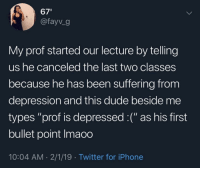 "Dude, Iphone, and Twitter: 67  @fayv_9  My prof started our lecture by telling  us he canceled the last two classes  because he has been suffering from  depression and this dude beside me  types ""prof is depressed :("" as his first  bullet point Imaoo  10:04 AM 2/1/19 Twitter for iPhone Well, arent we all"