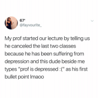 "Dude, Memes, and Depression: 67'  @fayvourite_  My prof started our lecture by telling us  he canceled the last two classes  because he has been suffering from  depression and this dude beside me  types ""prof is depressed:("" as his first  bullet point Imaoo He's kinda right tho. (Don't forget to vote for me in the @shortyawards link in bio!!)"