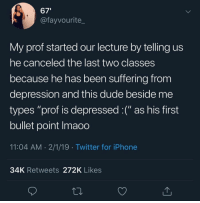 "Dude, Iphone, and Twitter: 67'  @fayvourite_  My prof started our lecture by telling us  he canceled the last two classes  because he has been suffering from  depression and this dude beside me  types ""prof is depressed :("" as his first  bullet point Imaoo  11:04 AM 2/1/19 Twitter for iPhone  34K Retweets 272K Likes Arent we all? :("