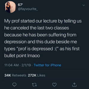 "Dank, Dude, and Iphone: 67'  @fayvourite_  My prof started our lecture by telling us  he canceled the last two classes  because he has been suffering from  depression and this dude beside me  types ""prof is depressed :("" as his first  bullet point Imaoo  11:04 AM 2/1/19 Twitter for iPhone  34K Retweets 272K Likes Arent we all? :( by BBBBBerg MORE MEMES"