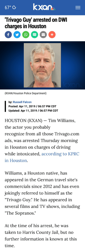 """Driving, Jail, and Police: 67 kxan  Trivago Guy' arrested on DWI  charges in Houston  SMS  (KXAN/Houston Police Department)  by: Russell Falcon  Posted: Apr 11, 2019/06:57 PM CDT  Updated: Apr 11, 2019/06:57 PM CDT  HOỦŠTON (KXAN) _ Tim Williams,  the actor vou probably  recognize from all those Trivago.com  ads, was arrested Thursday morning  in Houston on charges of driving  while intoxicated, according to KPRC  in Houston.  Williams, a Houston native, has  appeared in the German travel site's  commercials since 2012 and has even  jokingly referred to himself as the  Trivago Guy."""" He has appeared in  several films and TV shows, including  """"The Sopranos.""""  At the time of his arrest, he was  taken to Harris County Jail, but no  further information is known at this  time."""