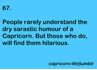 #CAPRICORN ♑: 67.  People rarely understand the  dry sara stic humour  of a  Capricorn. But those who do  will find them hilarious.  capricorn-lifeltumblr #CAPRICORN ♑